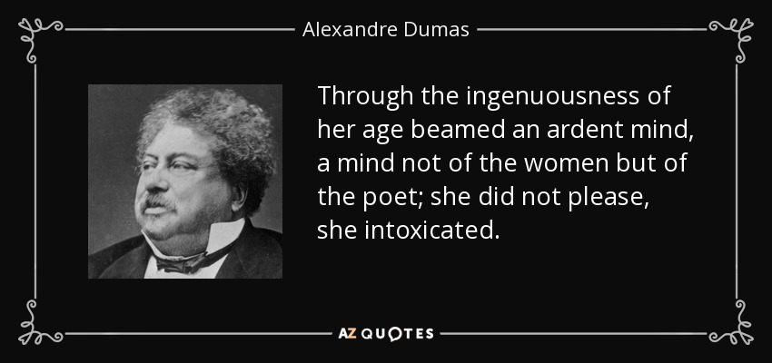 Through the ingenuousness of her age beamed an ardent mind, a mind not of the women but of the poet; she did not please, she intoxicated. - Alexandre Dumas