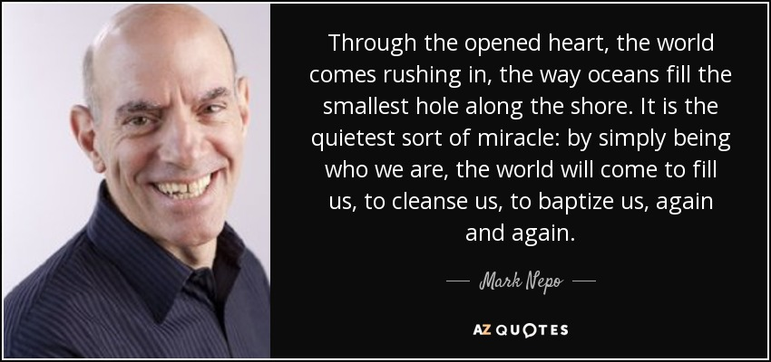 Through the opened heart, the world comes rushing in, the way oceans fill the smallest hole along the shore. It is the quietest sort of miracle: by simply being who we are, the world will come to fill us, to cleanse us, to baptize us, again and again. - Mark Nepo