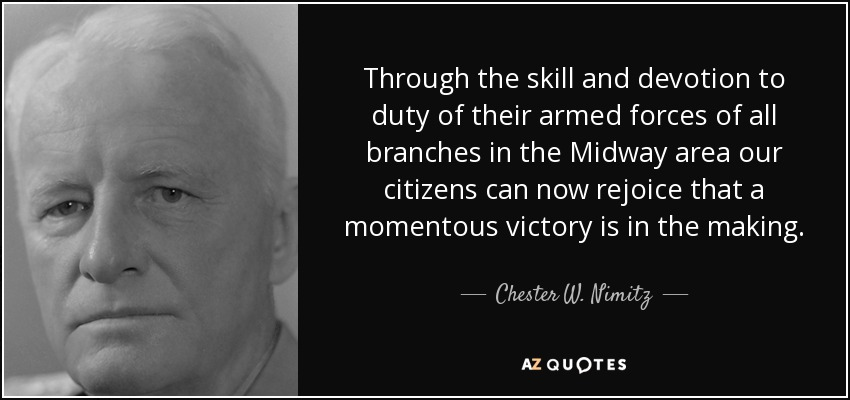 Through the skill and devotion to duty of their armed forces of all branches in the Midway area our citizens can now rejoice that a momentous victory is in the making. - Chester W. Nimitz