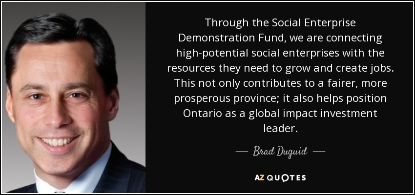 Through the Social Enterprise Demonstration Fund, we are connecting high-potential social enterprises with the resources they need to grow and create jobs. This not only contributes to a fairer, more prosperous province; it also helps position Ontario as a global impact investment leader. - Brad Duguid