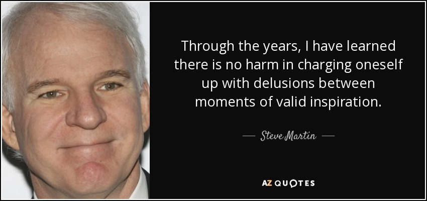 Through the years, I have learned there is no harm in charging oneself up with delusions between moments of valid inspiration. - Steve Martin