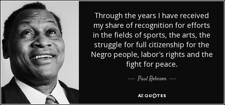 Through the years I have received my share of recognition for efforts in the fields of sports, the arts, the struggle for full citizenship for the Negro people, labor's rights and the fight for peace. - Paul Robeson