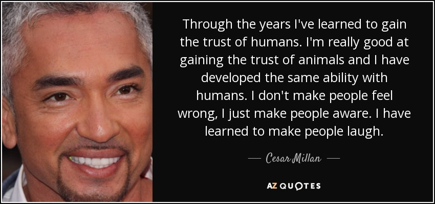 Through the years I've learned to gain the trust of humans. I'm really good at gaining the trust of animals and I have developed the same ability with humans. I don't make people feel wrong, I just make people aware. I have learned to make people laugh. - Cesar Millan