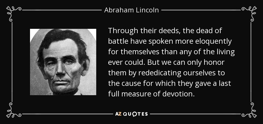 Through their deeds, the dead of battle have spoken more eloquently for themselves than any of the living ever could. But we can only honor them by rededicating ourselves to the cause for which they gave a last full measure of devotion. - Abraham Lincoln