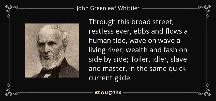 Through this broad street, restless ever, ebbs and flows a human tide, wave on wave a living river; wealth and fashion side by side; Toiler, idler, slave and master, in the same quick current glide. - John Greenleaf Whittier