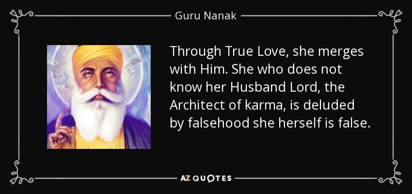 Through True Love, she merges with Him. She who does not know her Husband Lord, the Architect of karma, is deluded by falsehood she herself is false. - Guru Nanak