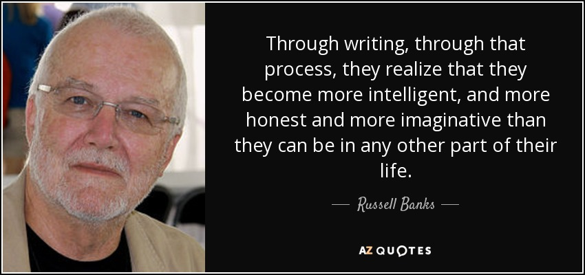 Through writing, through that process, they realize that they become more intelligent, and more honest and more imaginative than they can be in any other part of their life. - Russell Banks