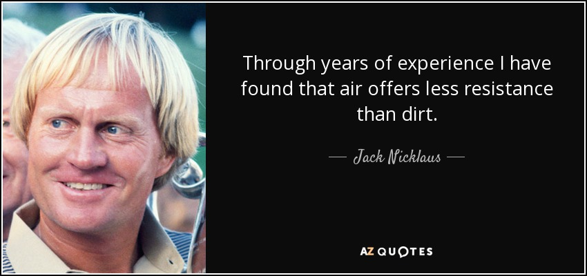 Through years of experience I have found that air offers less resistance than dirt. - Jack Nicklaus