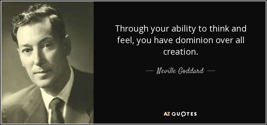 Neville Goddard Quote Through Your Ability To Think And Feel You Awesome Dominion Thinking Quotes