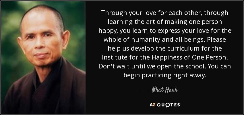 Through your love for each other, through learning the art of making one person happy, you learn to express your love for the whole of humanity and all beings. Please help us develop the curriculum for the Institute for the Happiness of One Person. Don't wait until we open the school. You can begin practicing right away. - Nhat Hanh