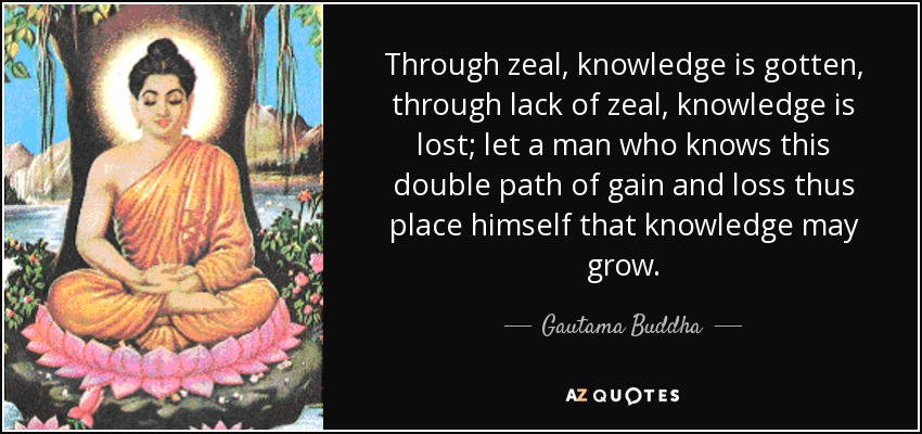 Through zeal, knowledge is gotten, through lack of zeal, knowledge is lost; let a man who knows this double path of gain and loss thus place himself that knowledge may grow. - Gautama Buddha