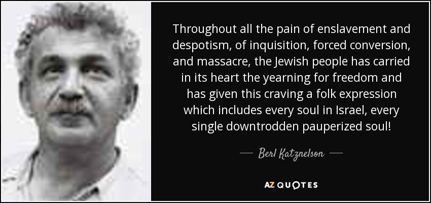 Throughout all the pain of enslavement and despotism, of inquisition, forced conversion, and massacre, the Jewish people has carried in its heart the yearning for freedom and has given this craving a folk expression which includes every soul in Israel, every single downtrodden pauperized soul! - Berl Katznelson