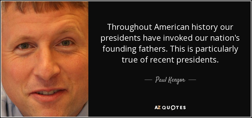 Throughout American history our presidents have invoked our nation's founding fathers. This is particularly true of recent presidents. - Paul Kengor