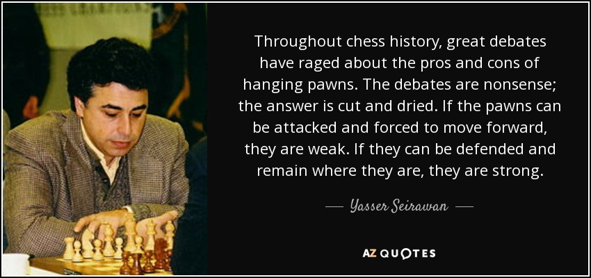 Throughout chess history, great debates have raged about the pros and cons of hanging pawns. The debates are nonsense; the answer is cut and dried. If the pawns can be attacked and forced to move forward, they are weak. If they can be defended and remain where they are, they are strong. - Yasser Seirawan