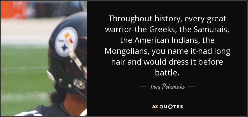 Throughout history, every great warrior-the Greeks, the Samurais, the American Indians, the Mongolians, you name it-had long hair and would dress it before battle. - Troy Polamalu