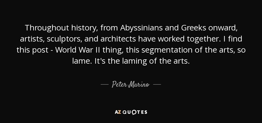 Throughout history, from Abyssinians and Greeks onward, artists, sculptors, and architects have worked together. I find this post - World War II thing, this segmentation of the arts, so lame. It's the laming of the arts. - Peter Marino