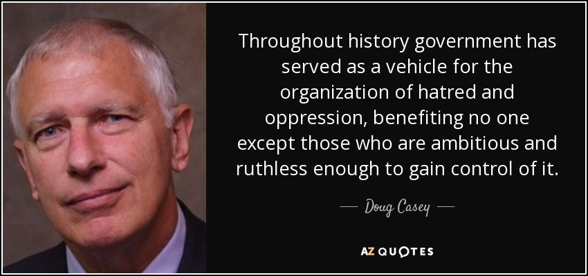 Throughout history government has served as a vehicle for the organization of hatred and oppression, benefiting no one except those who are ambitious and ruthless enough to gain control of it. - Doug Casey