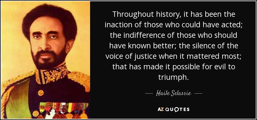 Throughout history, it has been the inaction of those who could have acted; the indifference of those who should have known better; the silence of the voice of justice when it mattered most; that has made it possible for evil to triumph. - Haile Selassie