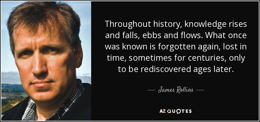Throughout history, knowledge rises and falls, ebbs and flows. What once was known is forgotten again, lost in time, sometimes for centuries, only to be rediscovered ages later. - James Rollins