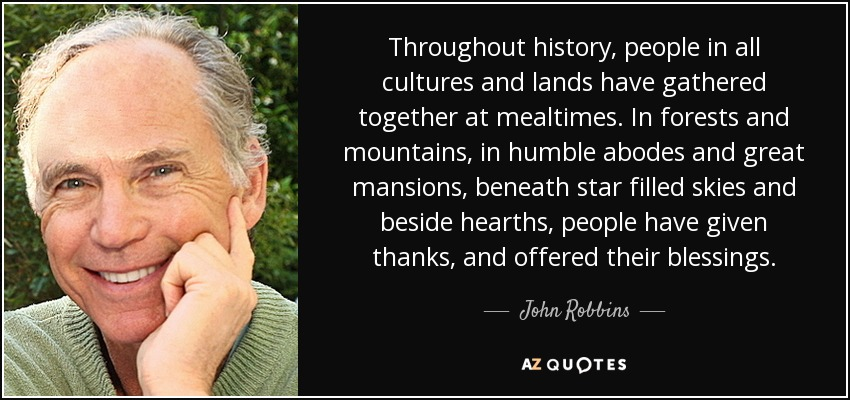 Throughout history, people in all cultures and lands have gathered together at mealtimes. In forests and mountains, in humble abodes and great mansions, beneath star filled skies and beside hearths, people have given thanks, and offered their blessings. - John Robbins
