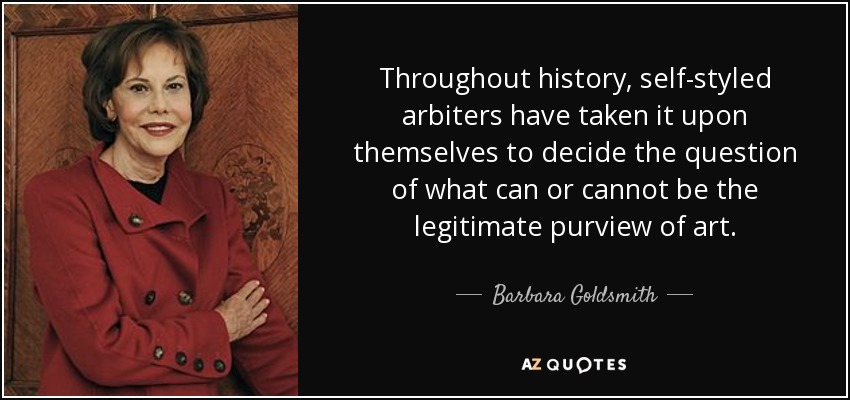 Throughout history, self-styled arbiters have taken it upon themselves to decide the question of what can or cannot be the legitimate purview of art. - Barbara Goldsmith