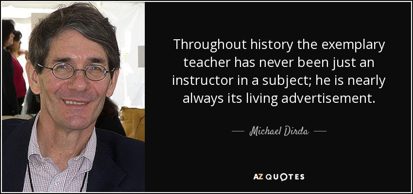 Throughout history the exemplary teacher has never been just an instructor in a subject; he is nearly always its living advertisement. - Michael Dirda