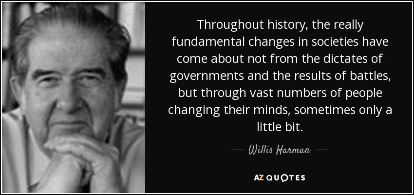 Throughout history, the really fundamental changes in societies have come about not from the dictates of governments and the results of battles, but through vast numbers of people changing their minds, sometimes only a little bit. - Willis Harman