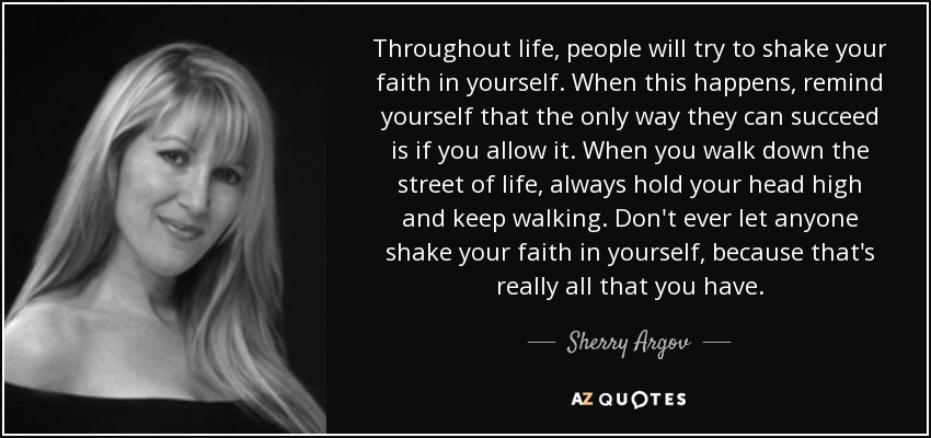 Throughout life, people will try to shake your faith in yourself. When this happens, remind yourself that the only way they can succeed is if you allow it. When you walk down the street of life, always hold your head high and keep walking. Don't ever let anyone shake your faith in yourself, because that's really all that you have. - Sherry Argov