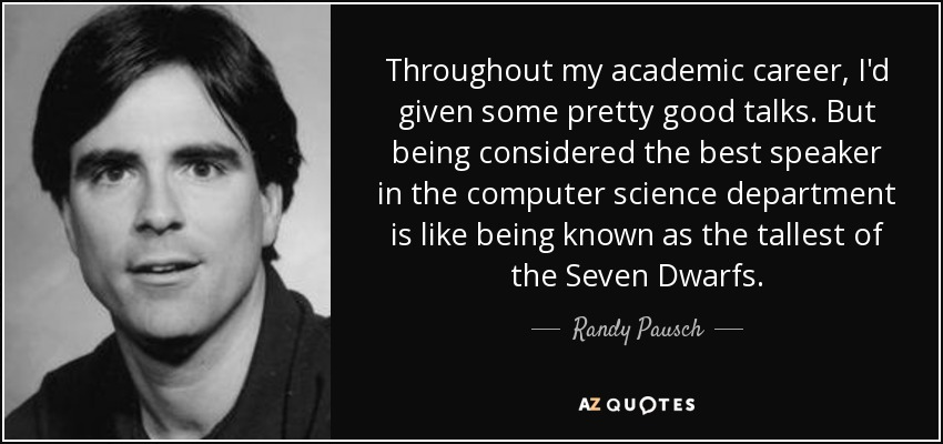 Throughout my academic career, I'd given some pretty good talks. But being considered the best speaker in the computer science department is like being known as the tallest of the Seven Dwarfs. - Randy Pausch