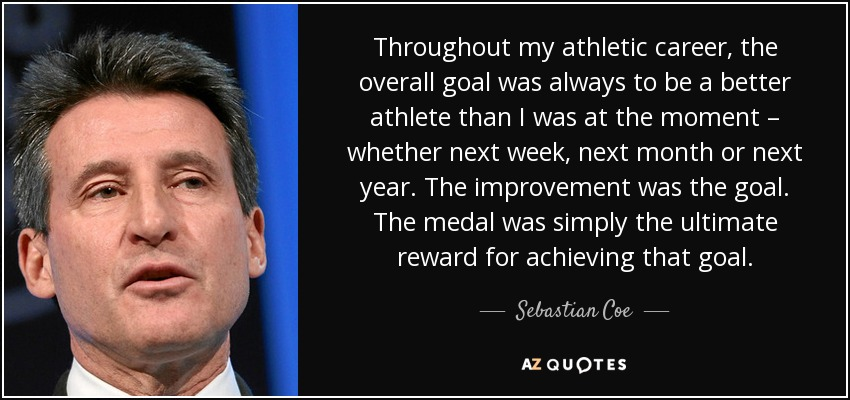 Throughout my athletic career, the overall goal was always to be a better athlete than I was at the moment – whether next week, next month or next year. The improvement was the goal. The medal was simply the ultimate reward for achieving that goal. - Sebastian Coe