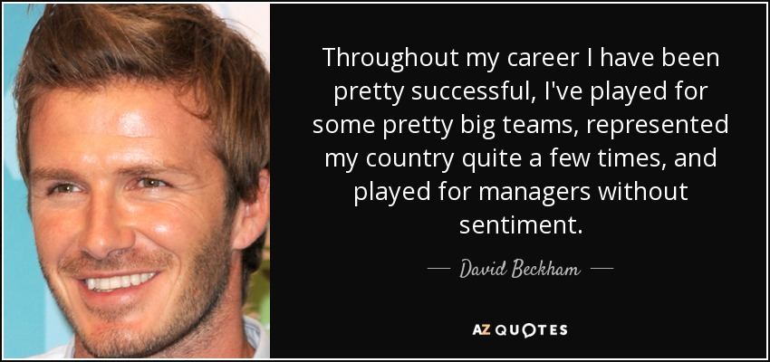 Throughout my career I have been pretty successful, I've played for some pretty big teams, represented my country quite a few times, and played for managers without sentiment. - David Beckham
