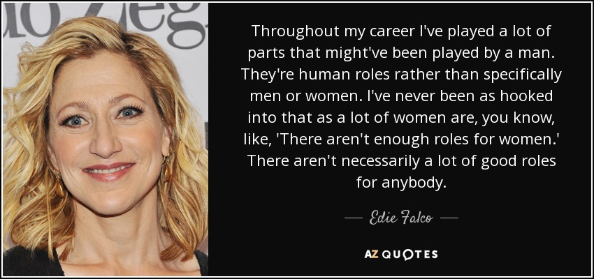 Throughout my career I've played a lot of parts that might've been played by a man. They're human roles rather than specifically men or women. I've never been as hooked into that as a lot of women are, you know, like, 'There aren't enough roles for women.' There aren't necessarily a lot of good roles for anybody. - Edie Falco