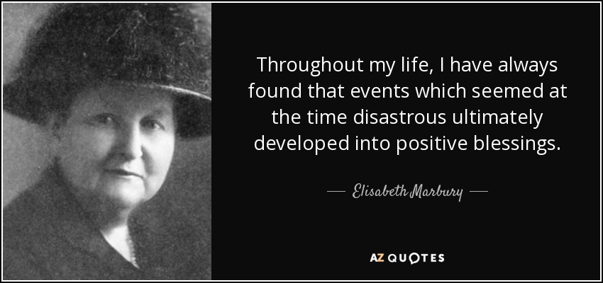 Throughout my life, I have always found that events which seemed at the time disastrous ultimately developed into positive blessings. - Elisabeth Marbury