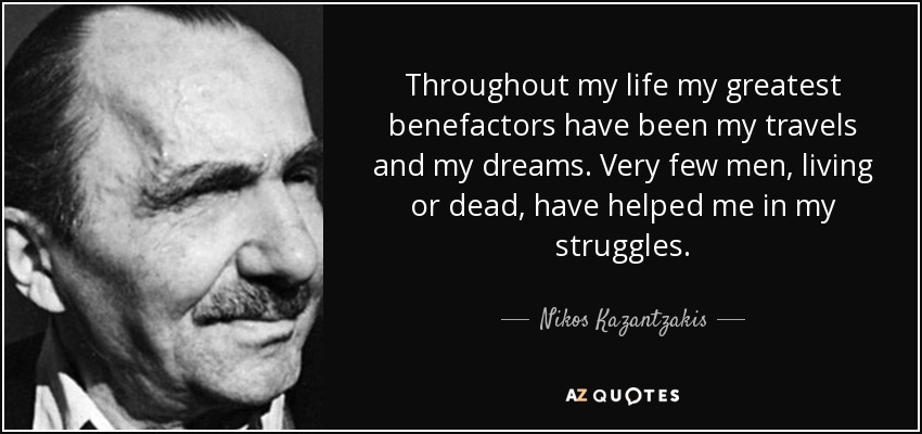 Throughout my life my greatest benefactors have been my travels and my dreams. Very few men, living or dead, have helped me in my struggles. - Nikos Kazantzakis