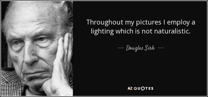 Throughout my pictures I employ a lighting which is not naturalistic. - Douglas Sirk