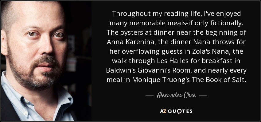 Throughout my reading life, I've enjoyed many memorable meals-if only fictionally. The oysters at dinner near the beginning of Anna Karenina, the dinner Nana throws for her overflowing guests in Zola's Nana, the walk through Les Halles for breakfast in Baldwin's Giovanni's Room, and nearly every meal in Monique Truong's The Book of Salt. - Alexander Chee