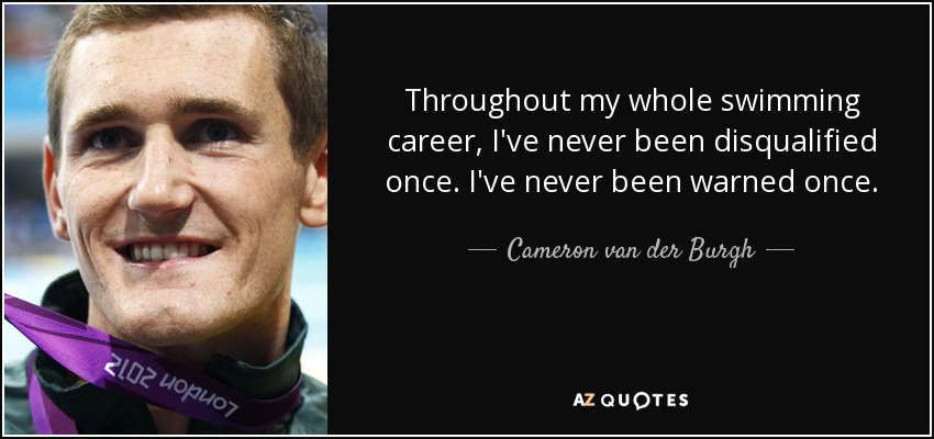 Throughout my whole swimming career, I've never been disqualified once. I've never been warned once. - Cameron van der Burgh
