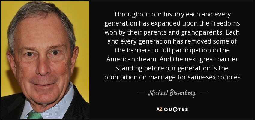 Throughout our history each and every generation has expanded upon the freedoms won by their parents and grandparents. Each and every generation has removed some of the barriers to full participation in the American dream. And the next great barrier standing before our generation is the prohibition on marriage for same-sex couples - Michael Bloomberg