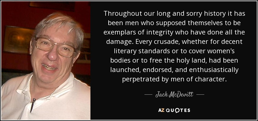 Throughout our long and sorry history it has been men who supposed themselves to be exemplars of integrity who have done all the damage. Every crusade, whether for decent literary standards or to cover women's bodies or to free the holy land, had been launched, endorsed, and enthusiastically perpetrated by men of character. - Jack McDevitt