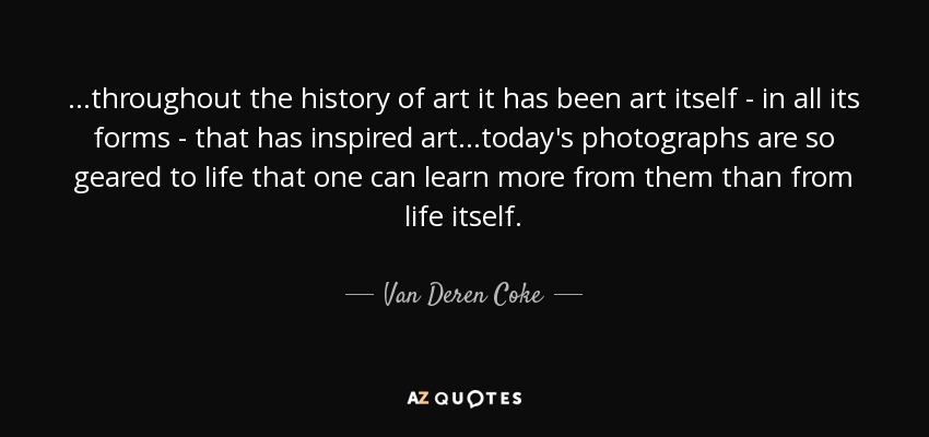 ...throughout the history of art it has been art itself - in all its forms - that has inspired art...today's photographs are so geared to life that one can learn more from them than from life itself. - Van Deren Coke