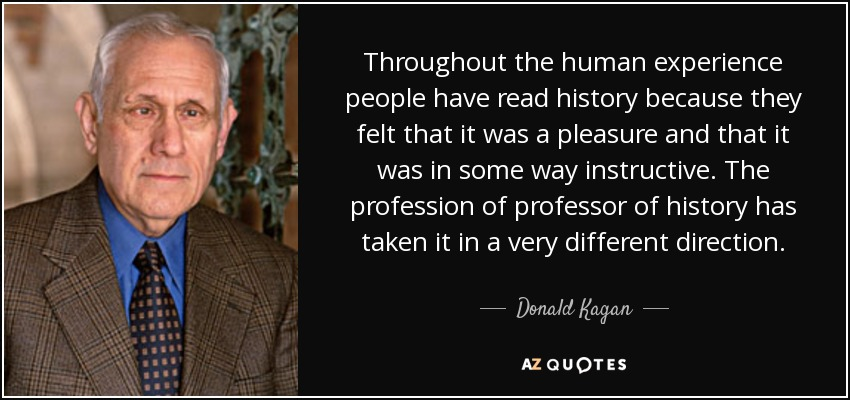 Throughout the human experience people have read history because they felt that it was a pleasure and that it was in some way instructive. The profession of professor of history has taken it in a very different direction. - Donald Kagan