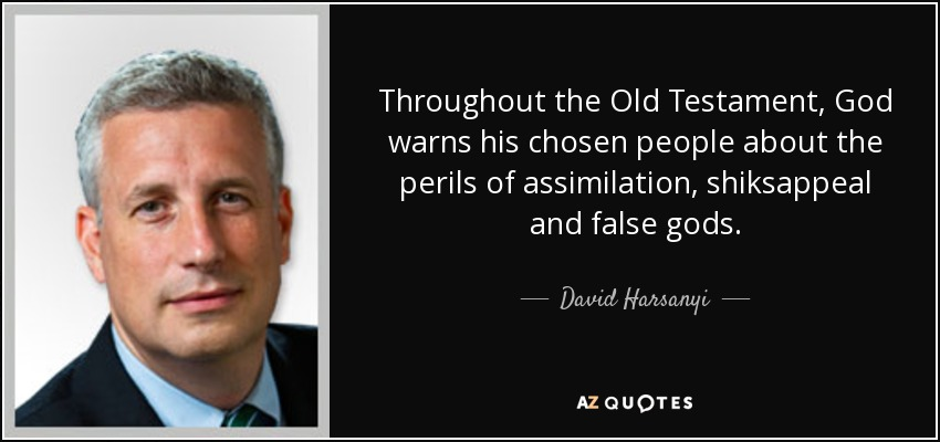 Throughout the Old Testament, God warns his chosen people about the perils of assimilation, shiksappeal and false gods. - David Harsanyi