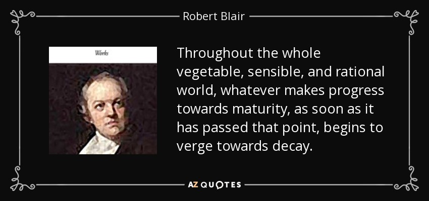 Throughout the whole vegetable, sensible, and rational world, whatever makes progress towards maturity, as soon as it has passed that point, begins to verge towards decay. - Robert Blair