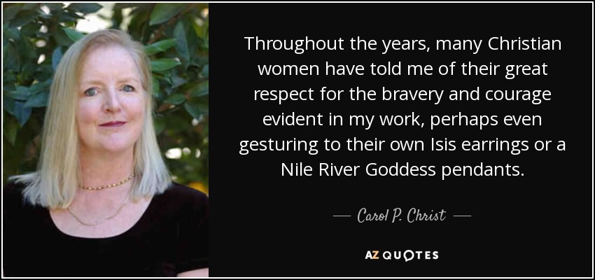 Throughout the years, many Christian women have told me of their great respect for the bravery and courage evident in my work, perhaps even gesturing to their own Isis earrings or a Nile River Goddess pendants. - Carol P. Christ