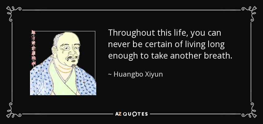 Throughout this life, you can never be certain of living long enough to take another breath. - Huangbo Xiyun