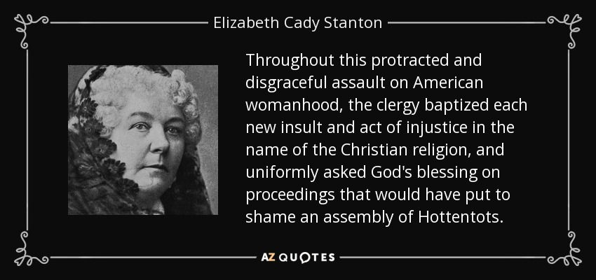Throughout this protracted and disgraceful assault on American womanhood, the clergy baptized each new insult and act of injustice in the name of the Christian religion, and uniformly asked God's blessing on proceedings that would have put to shame an assembly of Hottentots. - Elizabeth Cady Stanton