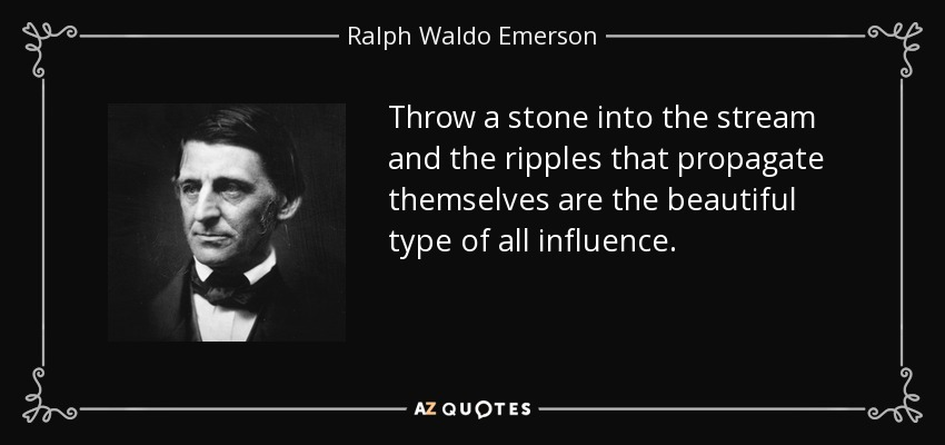 Throw a stone into the stream and the ripples that propagate themselves are the beautiful type of all influence. - Ralph Waldo Emerson