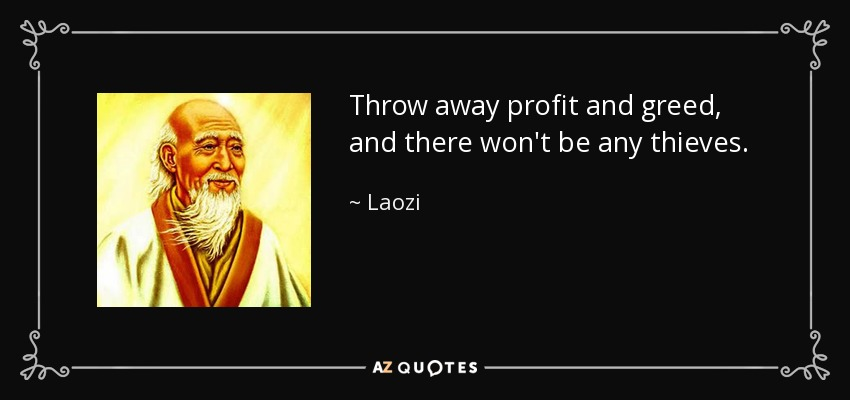 Throw away profit and greed, and there won't be any thieves. - Laozi