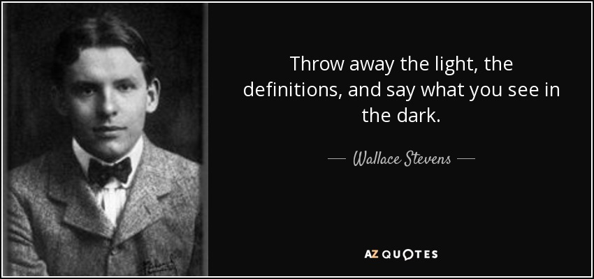 Throw away the light, the definitions, and say what you see in the dark. - Wallace Stevens