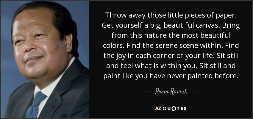 Throw away those little pieces of paper. Get yourself a big, beautiful canvas. Bring from this nature the most beautiful colors. Find the serene scene within. Find the joy in each corner of your life. Sit still and feel what is within you. Sit still and paint like you have never painted before. - Prem Rawat